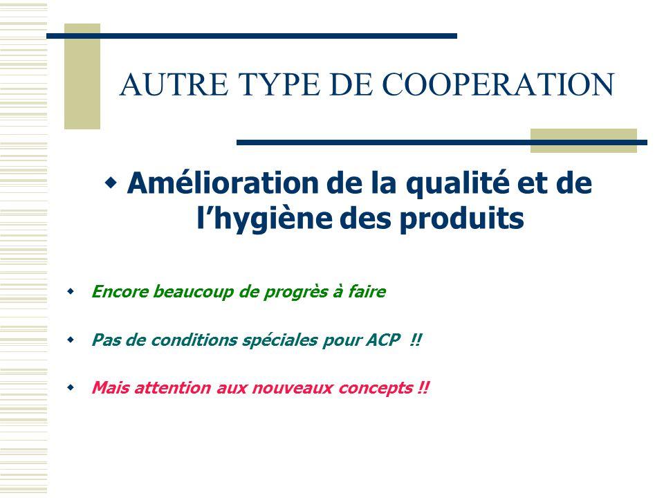 AUTRE TYPE DE COOPERATION  Amélioration de la qualité et de l'hygiène des produits  Encore beaucoup de progrès à faire  Pas de conditions spéciales