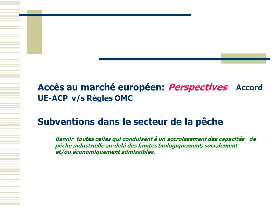 Accès au marché européen: Perspectives Accord UE-ACP v/s Règles OMC Subventions dans le secteur de la pêche Bannir toutes celles qui conduisent à un a