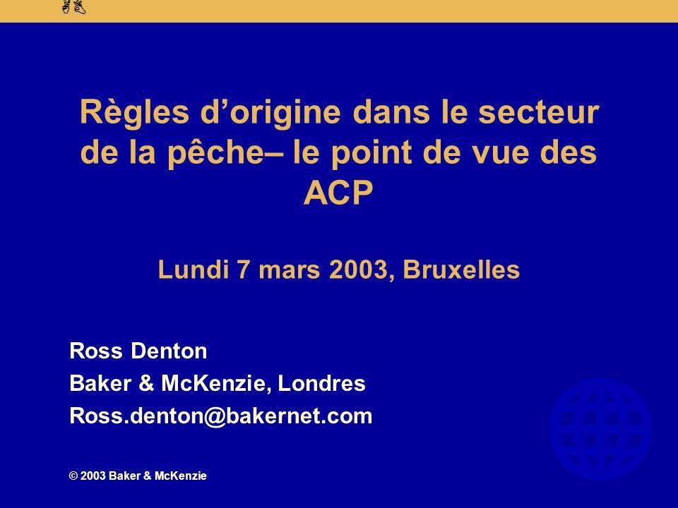 AB © 2003 Baker & McKenzie Règles d'origine dans le secteur de la pêche– le point de vue des ACP Lundi 7 mars 2003, Bruxelles Ross Denton Baker & McKenzie, Londres Ross.denton@bakernet.com