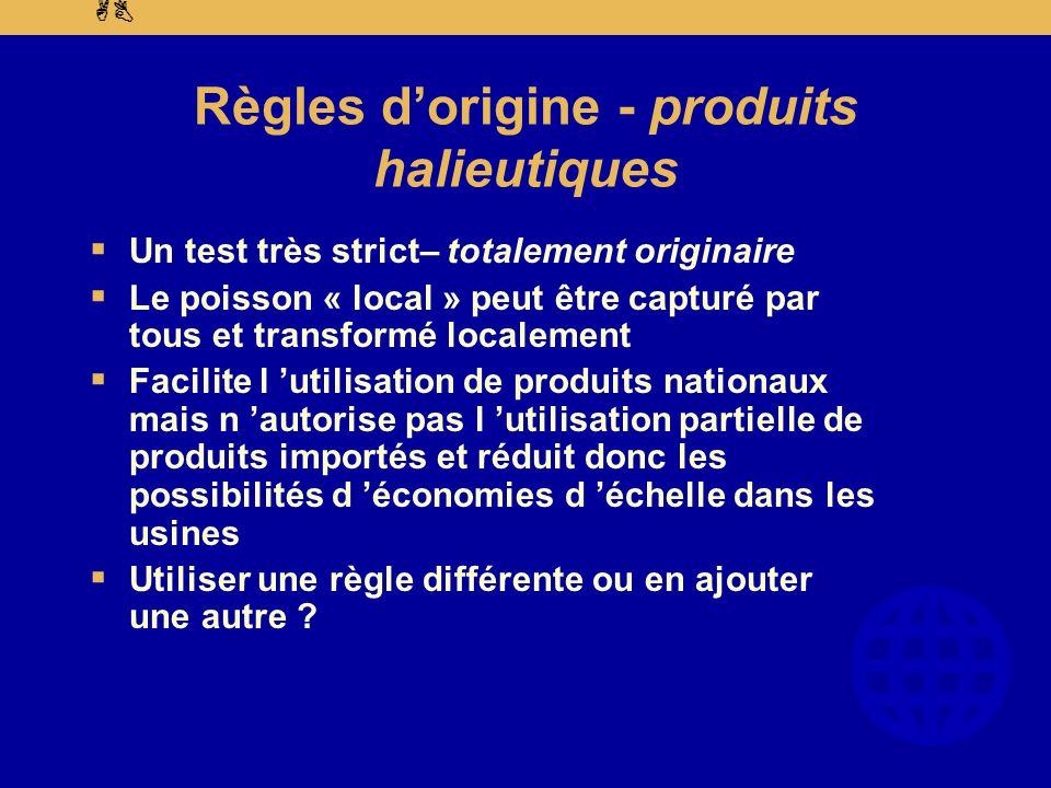 AB Règles d'origine - produits halieutiques  Un test très strict– totalement originaire  Le poisson « local » peut être capturé par tous et transformé localement  Facilite l 'utilisation de produits nationaux mais n 'autorise pas l 'utilisation partielle de produits importés et réduit donc les possibilités d 'économies d 'échelle dans les usines  Utiliser une règle différente ou en ajouter une autre