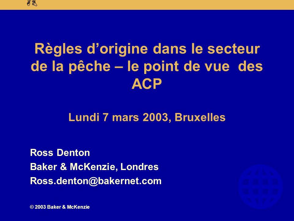 AB © 2003 Baker & McKenzie Règles d'origine dans le secteur de la pêche – le point de vue des ACP Lundi 7 mars 2003, Bruxelles Ross Denton Baker & McKenzie, Londres Ross.denton@bakernet.com
