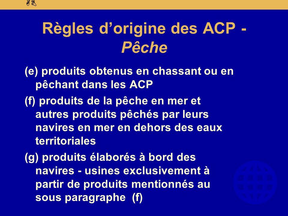 AB Règles d'origine des ACP - Pêche (e) produits obtenus en chassant ou en pêchant dans les ACP (f) produits de la pêche en mer et autres produits pêchés par leurs navires en mer en dehors des eaux territoriales (g) produits élaborés à bord des navires - usines exclusivement à partir de produits mentionnés au sous paragraphe (f)