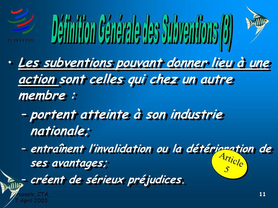 Brussels, CTA, 7 April 2003 11 Les subventions pouvant donner lieu à une action sont celles qui chez un autre membre : –portent atteinte à son industrie nationale; –entraînent l'invalidation ou la détérioration de ses avantages; –créent de sérieux préjudices.