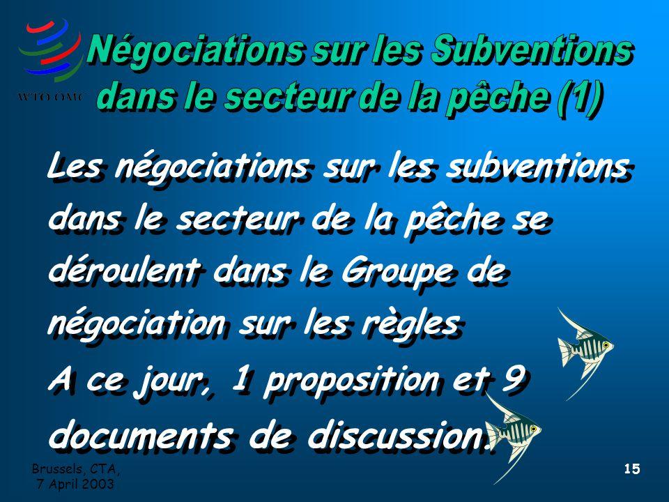 Brussels, CTA, 7 April 2003 15 Les négociations sur les subventions dans le secteur de la pêche se déroulent dans le Groupe de négociation sur les règles A ce jour, 1 proposition et 9 documents de discussion.