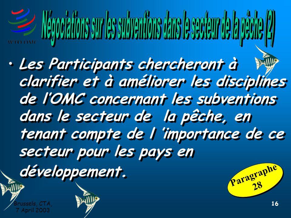 Brussels, CTA, 7 April 2003 16 Les Participants chercheront à clarifier et à améliorer les disciplines de l'OMC concernant les subventions dans le secteur de la pêche, en tenant compte de l 'importance de ce secteur pour les pays en développement.