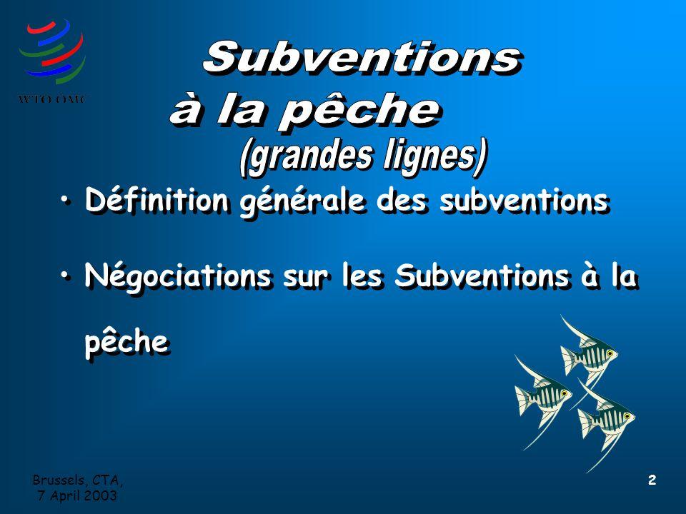 Brussels, CTA, 7 April 2003 2 Définition générale des subventions Négociations sur les Subventions à la pêche Définition générale des subventions Négociations sur les Subventions à la pêche