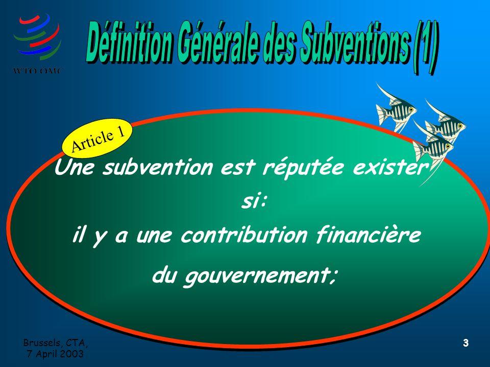 Brussels, CTA, 7 April 2003 3 Article 1 Une subvention est réputée exister si: il y a une contribution financière du gouvernement; Une subvention est réputée exister si: il y a une contribution financière du gouvernement; Article 1