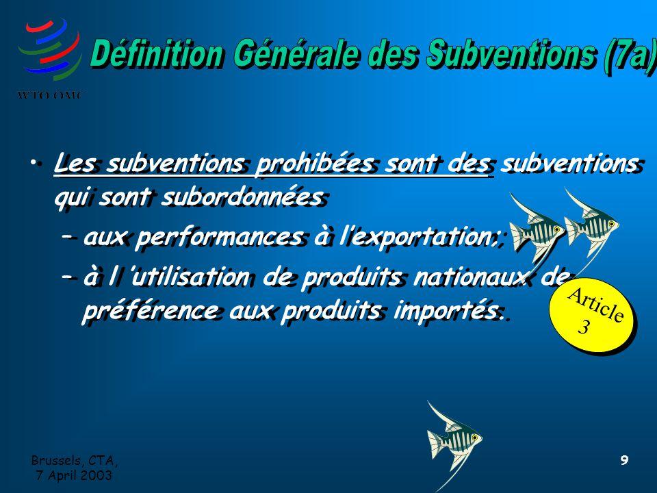 Brussels, CTA, 7 April 2003 9 Les subventions prohibées sont des subventions qui sont subordonnées –aux performances à l'exportation; –à l 'utilisation de produits nationaux de préférence aux produits importés.