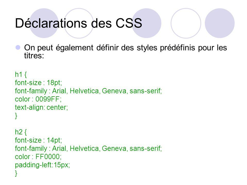 Déclarations des CSS On peut également définir des styles prédéfinis pour les titres: h1 { font-size : 18pt; font-family : Arial, Helvetica, Geneva, sans-serif; color : 0099FF; text-align: center; } h2 { font-size : 14pt; font-family : Arial, Helvetica, Geneva, sans-serif; color : FF0000; padding-left:15px; }
