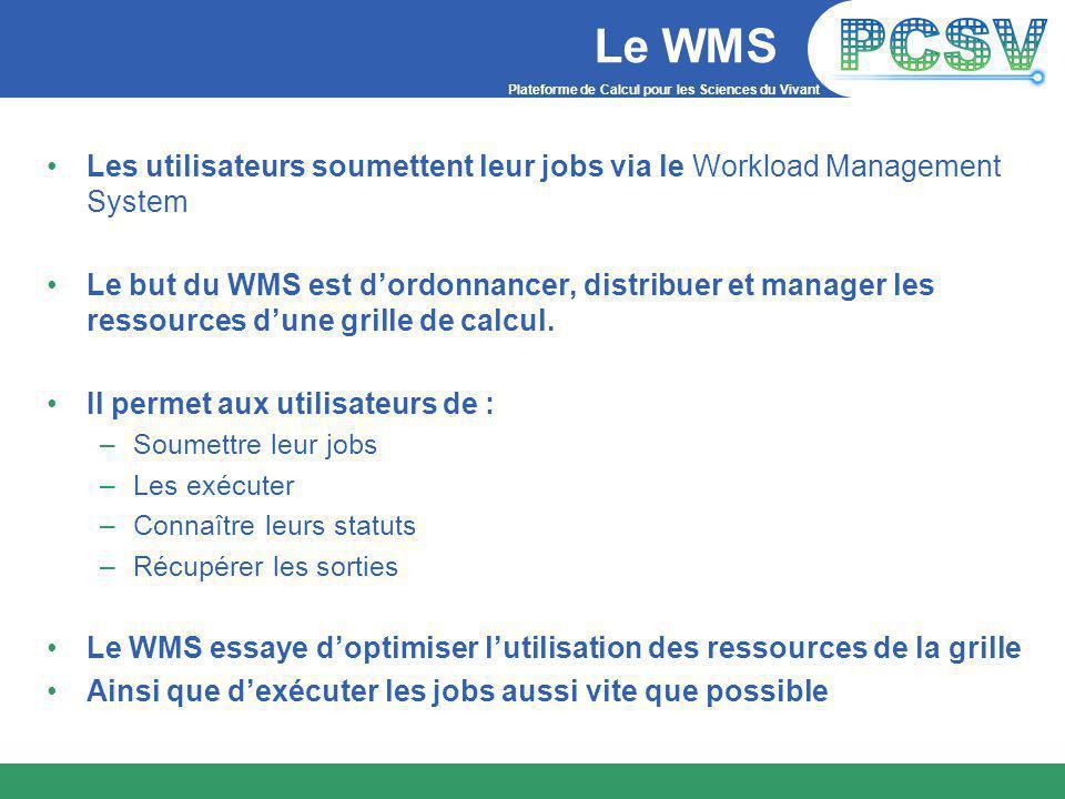 Plateforme de Calcul pour les Sciences du Vivant Le WMS Les utilisateurs soumettent leur jobs via le Workload Management System Le but du WMS est d'ordonnancer, distribuer et manager les ressources d'une grille de calcul.