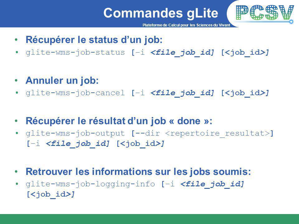 Plateforme de Calcul pour les Sciences du Vivant Commandes gLite Récupérer le status d'un job: glite-wms-job-status [–i ] Annuler un job: glite-wms-job-cancel [–i ] Récupérer le résultat d'un job « done »: glite-wms-job-output [--dir ] [–i ] Retrouver les informations sur les jobs soumis: glite-wms-job-logging-info [–i ]