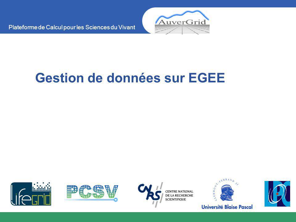 Plateforme de Calcul pour les Sciences du Vivant Gestion de données sur EGEE