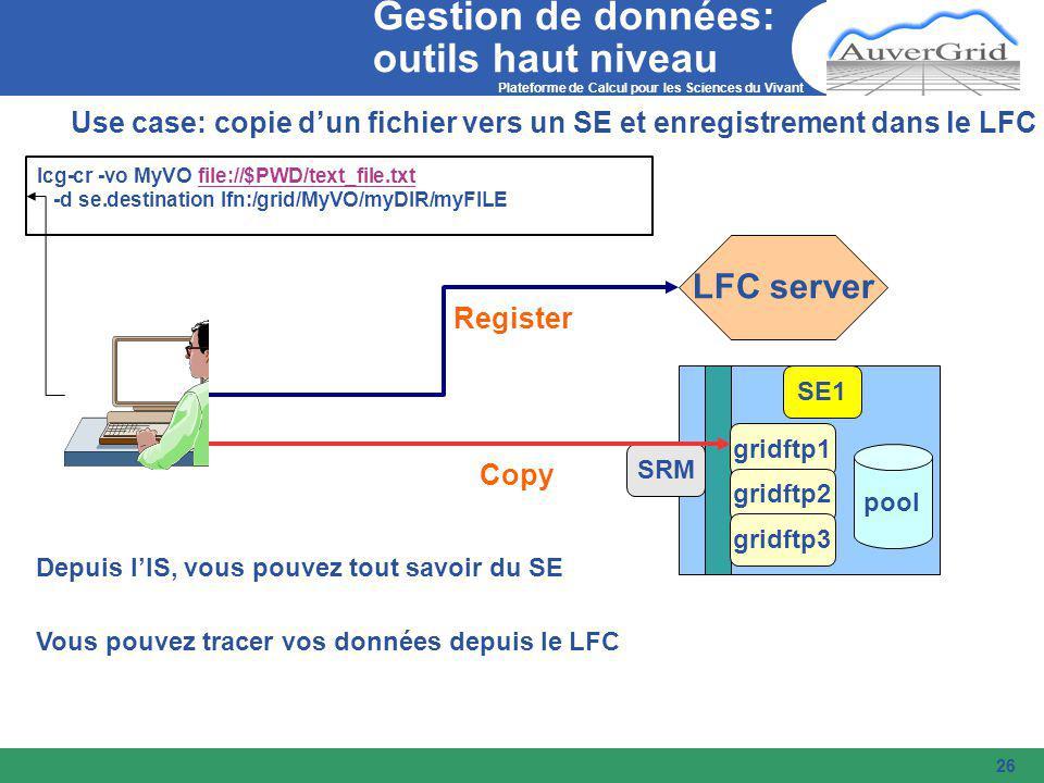 Plateforme de Calcul pour les Sciences du Vivant 26 Use case: copie d'un fichier vers un SE et enregistrement dans le LFC lcg-cr -vo MyVO file://$PWD/text_file.txtfile://$PWD/text_file.txt -d se.destination lfn:/grid/MyVO/myDIR/myFILE LFC server SRM SE1 gridftp1 gridftp2 gridftp3 pool Depuis l'IS, vous pouvez tout savoir du SE Copy Register Vous pouvez tracer vos données depuis le LFC Gestion de données: outils haut niveau