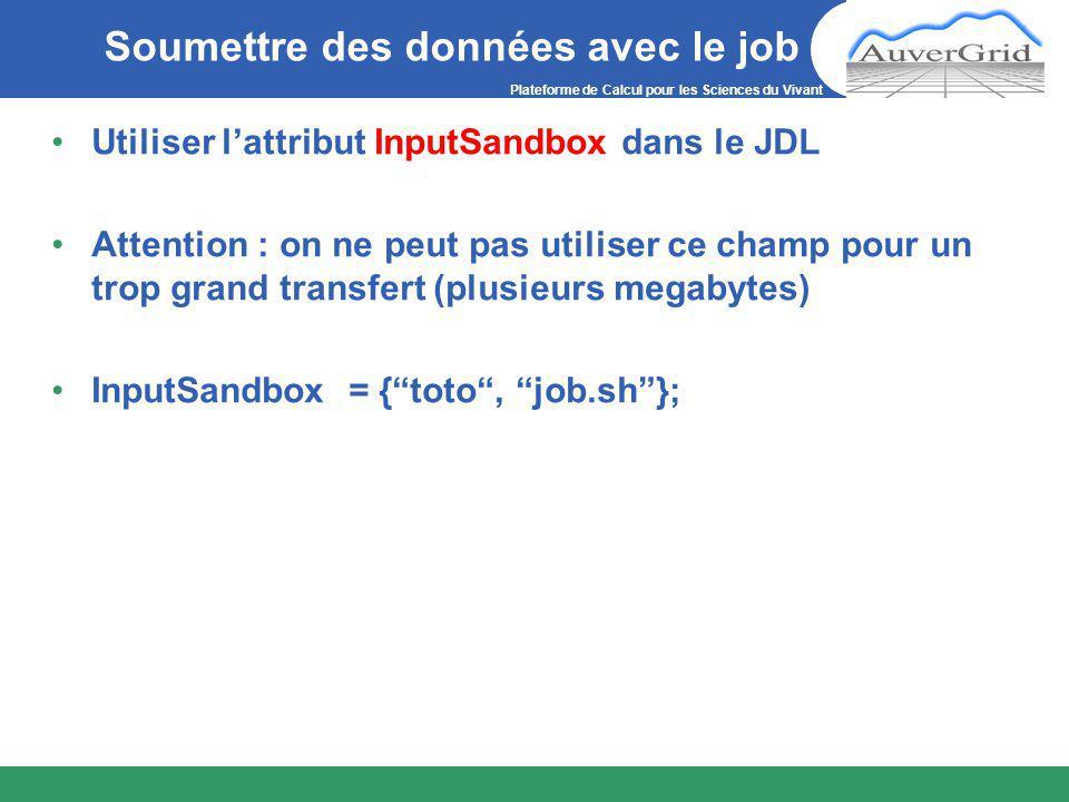 Plateforme de Calcul pour les Sciences du Vivant Soumettre des données avec le job Utiliser l'attribut InputSandbox dans le JDL Attention : on ne peut pas utiliser ce champ pour un trop grand transfert (plusieurs megabytes) InputSandbox = { toto , job.sh };