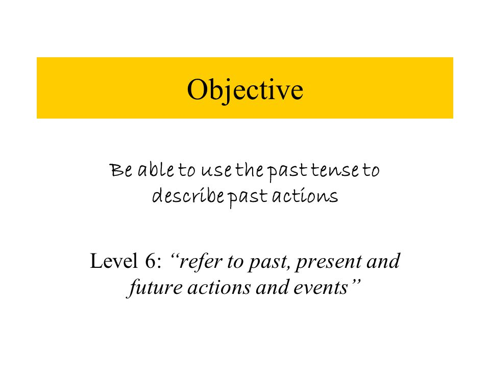 Objective Be able to use the past tense to describe past actions Level 6: refer to past, present and future actions and events