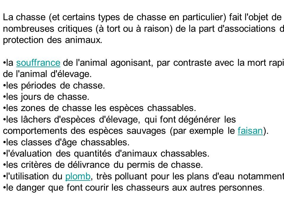 La chasse (et certains types de chasse en particulier) fait l objet de nombreuses critiques (à tort ou à raison) de la part d associations de protection des animaux.
