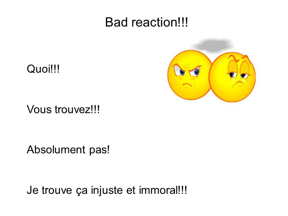 Bad reaction!!! Quoi!!! Vous trouvez!!! Absolument pas! Je trouve ça injuste et immoral!!!