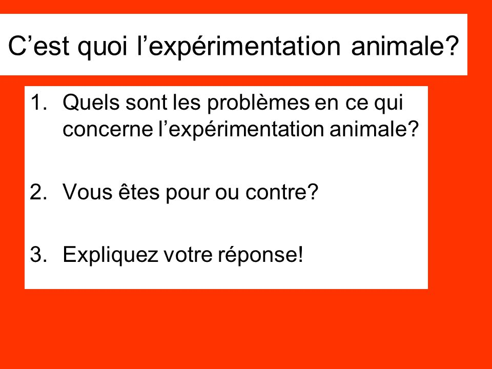 C'est quoi l'expérimentation animale? 1.Quels sont les problèmes en ce qui concerne l'expérimentation animale? 2.Vous êtes pour ou contre? 3.Expliquez