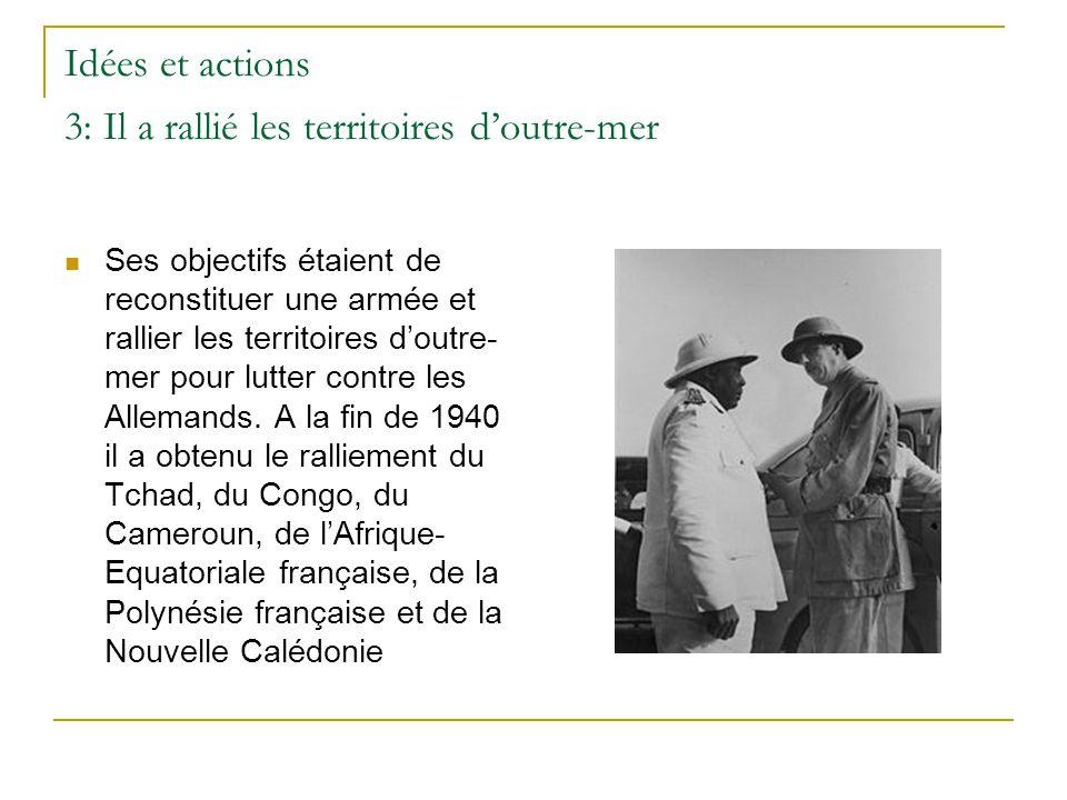 Idées et actions 3: Il a rallié les territoires d'outre-mer Ses objectifs étaient de reconstituer une armée et rallier les territoires d'outre- mer po