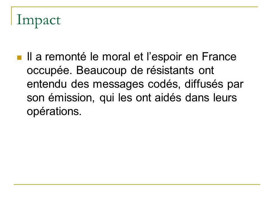 Impact Il a remonté le moral et l'espoir en France occupée. Beaucoup de résistants ont entendu des messages codés, diffusés par son émission, qui les