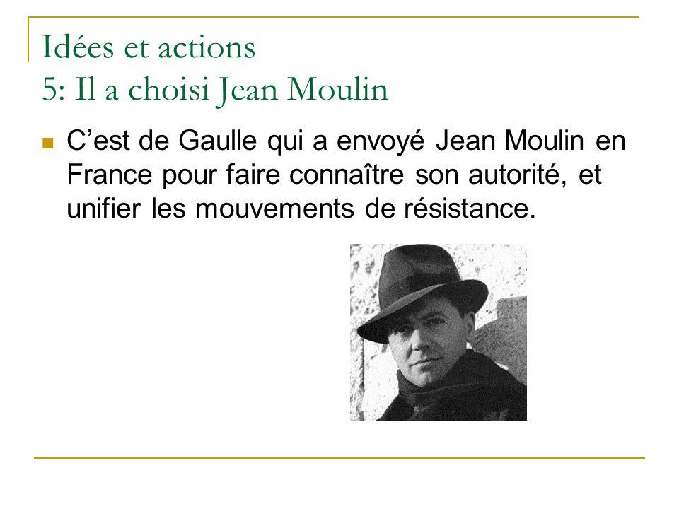 Idées et actions 5: Il a choisi Jean Moulin C'est de Gaulle qui a envoyé Jean Moulin en France pour faire connaître son autorité, et unifier les mouve