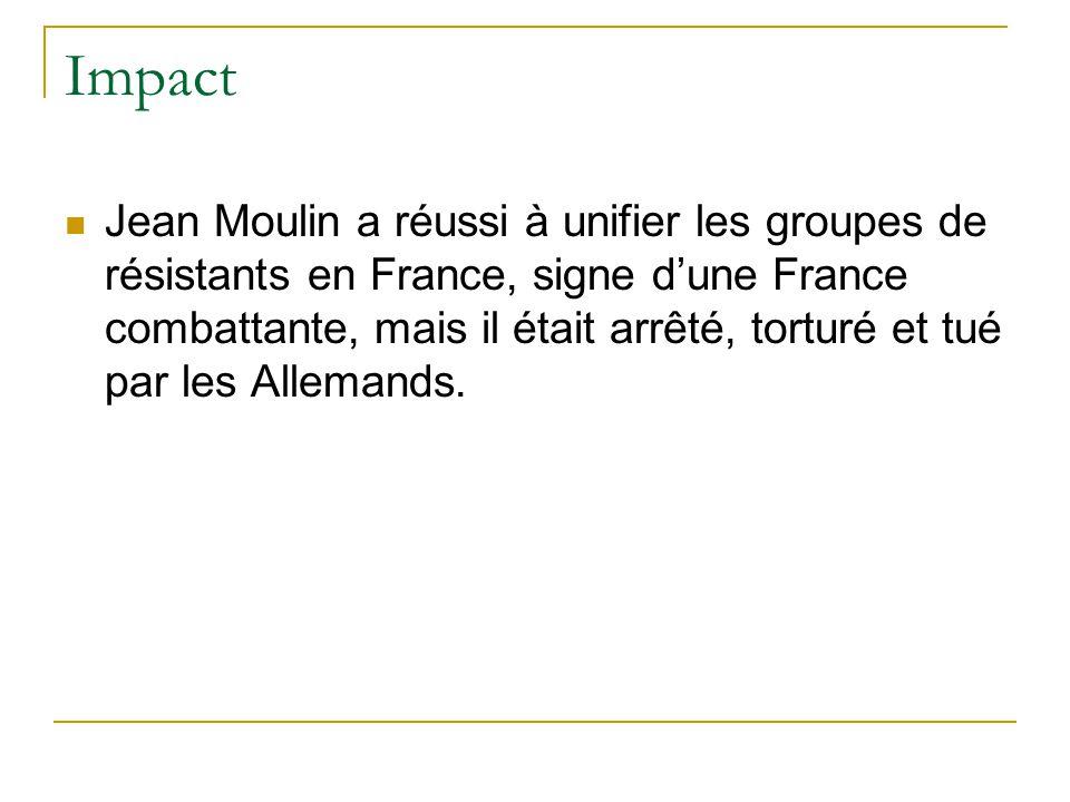Impact Jean Moulin a réussi à unifier les groupes de résistants en France, signe d'une France combattante, mais il était arrêté, torturé et tué par le