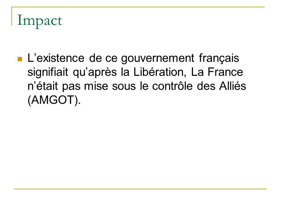 Impact L'existence de ce gouvernement français signifiait qu'après la Libération, La France n'était pas mise sous le contrôle des Alliés (AMGOT).