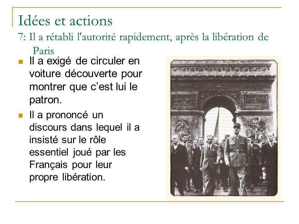 Idées et actions 7: Il a rétabli l'autorité rapidement, après la libération de Paris Il a exigé de circuler en voiture découverte pour montrer que c'e