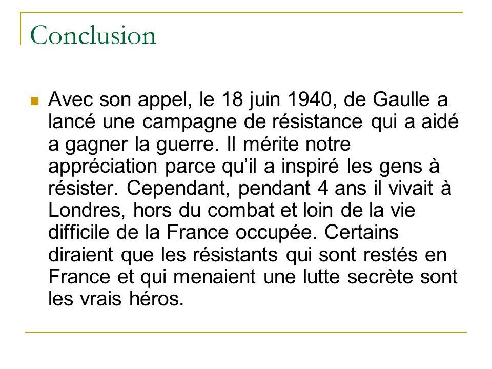Conclusion Avec son appel, le 18 juin 1940, de Gaulle a lancé une campagne de résistance qui a aidé a gagner la guerre. Il mérite notre appréciation p