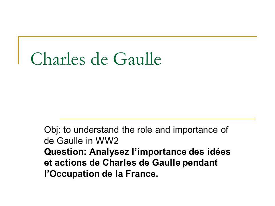 Charles de Gaulle Obj: to understand the role and importance of de Gaulle in WW2 Question: Analysez l'importance des idées et actions de Charles de Ga