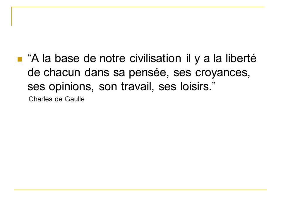 """""""A la base de notre civilisation il y a la liberté de chacun dans sa pensée, ses croyances, ses opinions, son travail, ses loisirs."""" Charles de Gaulle"""