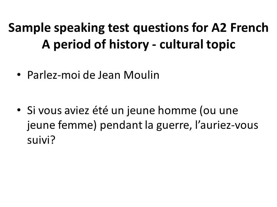 Sample speaking test questions for A2 French A period of history - cultural topic Parlez-moi de Jean Moulin Si vous aviez été un jeune homme (ou une j