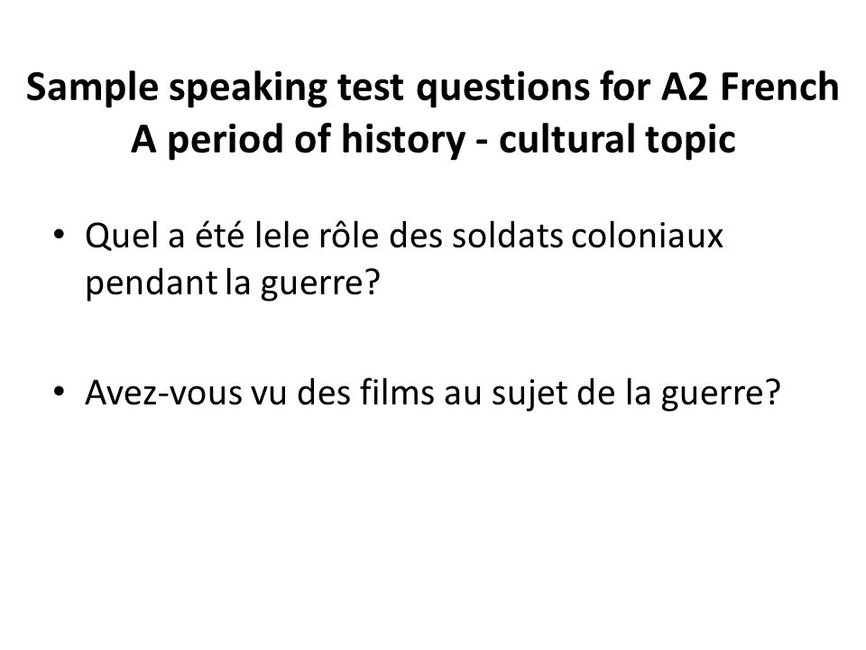 Sample speaking test questions for A2 French A period of history - cultural topic Quel a été lele rôle des soldats coloniaux pendant la guerre.