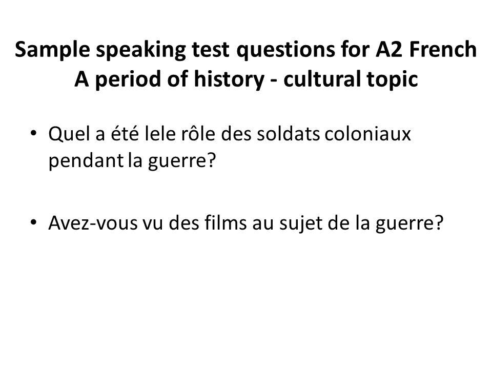 Sample speaking test questions for A2 French A period of history - cultural topic Quel a été lele rôle des soldats coloniaux pendant la guerre? Avez-v