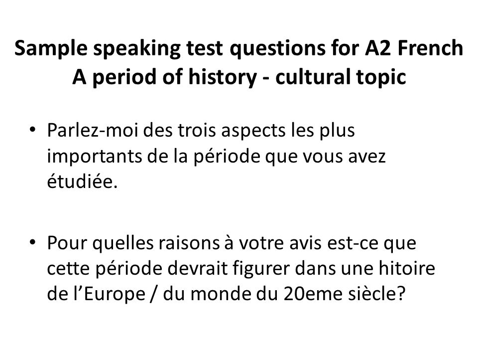 Sample speaking test questions for A2 French A period of history - cultural topic Parlez-moi des trois aspects les plus importants de la période que vous avez étudiée.