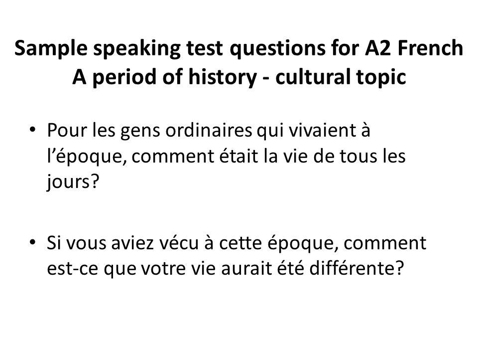 Sample speaking test questions for A2 French A period of history - cultural topic Pour les gens ordinaires qui vivaient à l'époque, comment était la v