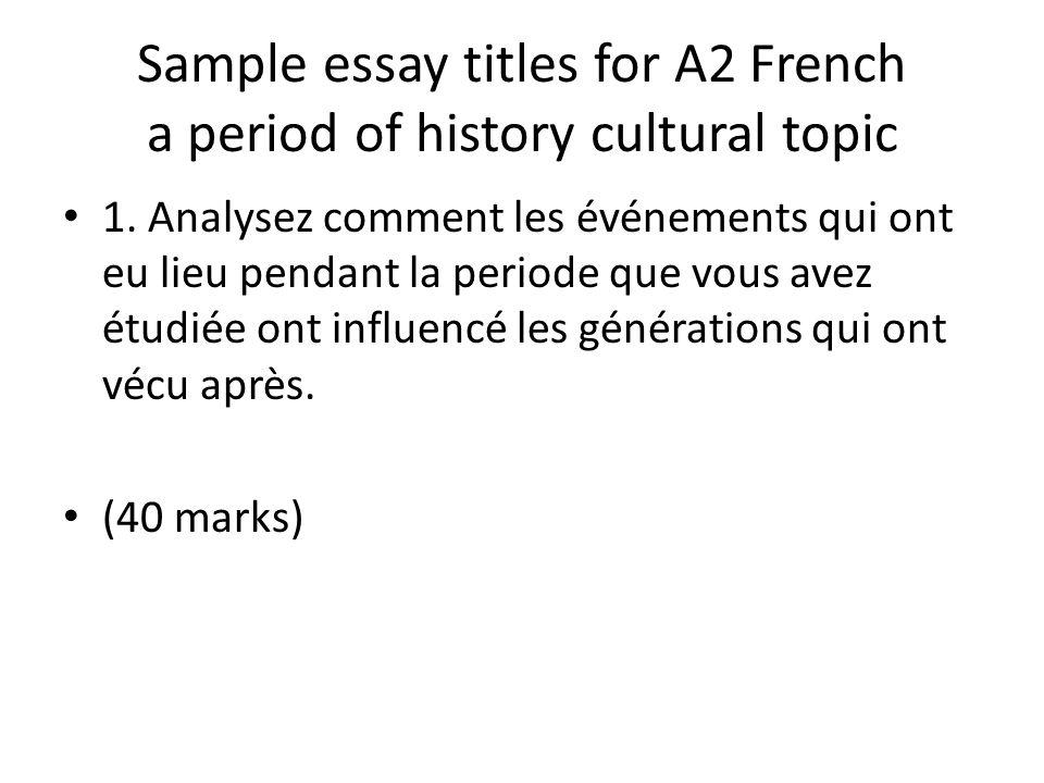 Sample essay titles for A2 French a period of history cultural topic 1. Analysez comment les événements qui ont eu lieu pendant la periode que vous av