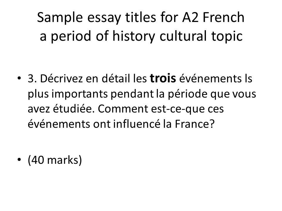 Sample essay titles for A2 French a period of history cultural topic 3. Décrivez en détail les trois événements ls plus importants pendant la période