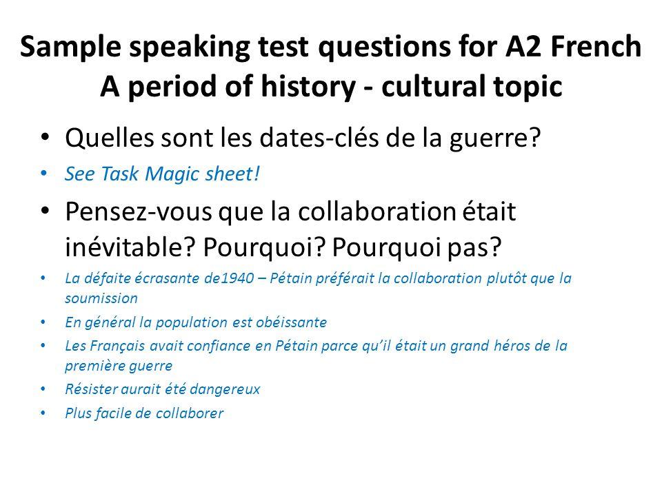 Sample speaking test questions for A2 French A period of history - cultural topic Quelles sont les dates-clés de la guerre? See Task Magic sheet! Pens