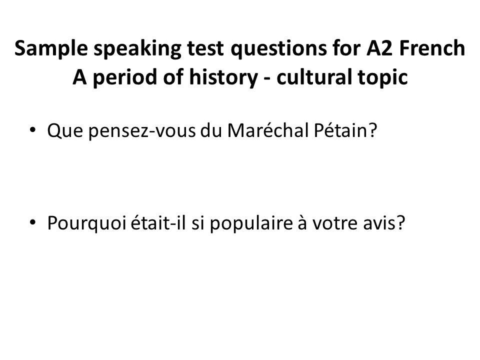 Sample speaking test questions for A2 French A period of history - cultural topic Que pensez-vous du Maréchal Pétain? Pourquoi était-il si populaire à