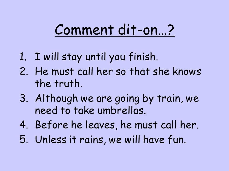 Comment dit-on…. 1.I will stay until you finish. 2.He must call her so that she knows the truth.