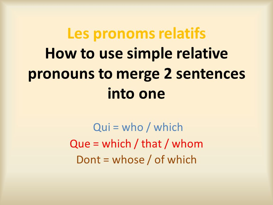 Les pronoms relatifs How to use simple relative pronouns to merge 2 sentences into one Qui = who / which Que = which / that / whom Dont = whose / of w