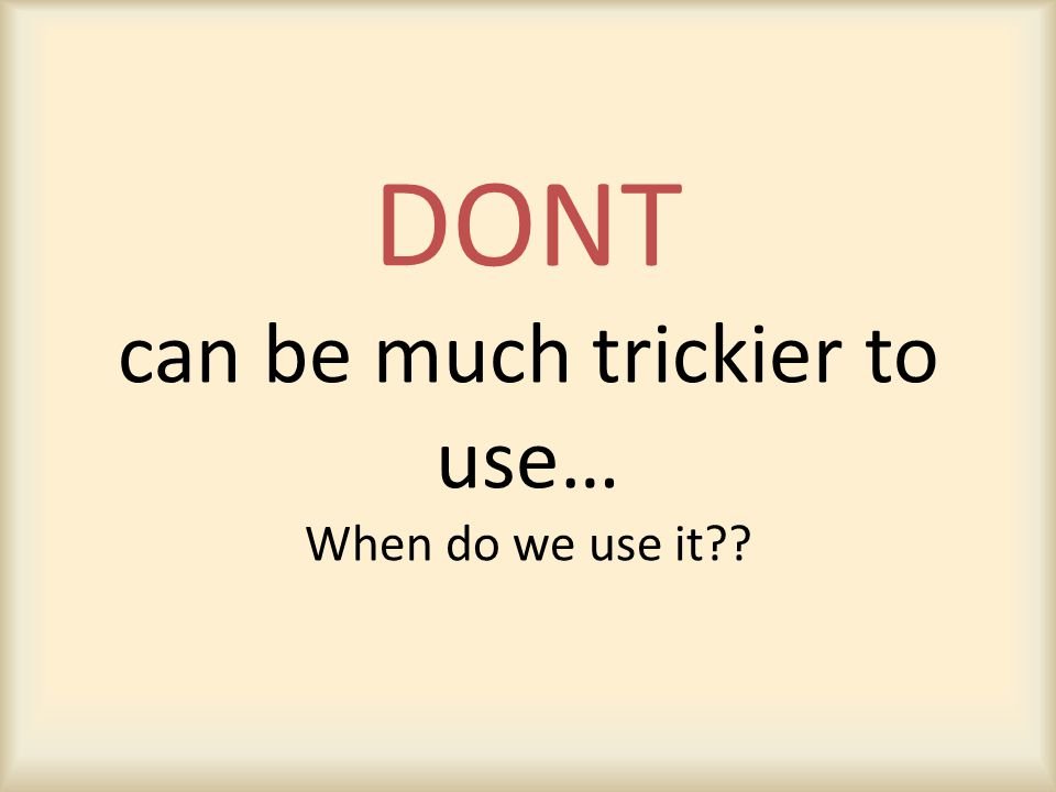 DONT can be much trickier to use… When do we use it