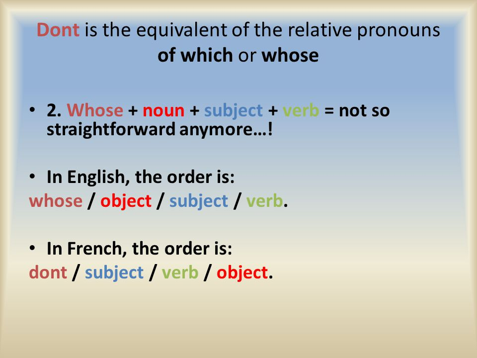 Dont is the equivalent of the relative pronouns of which or whose 2.