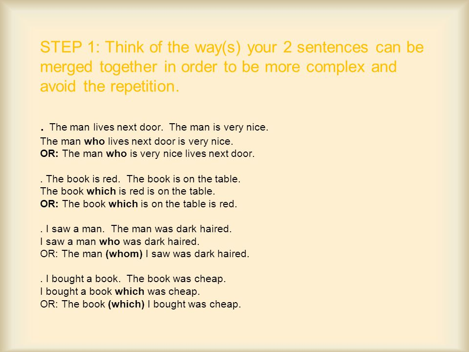 STEP 1: Think of the way(s) your 2 sentences can be merged together in order to be more complex and avoid the repetition..