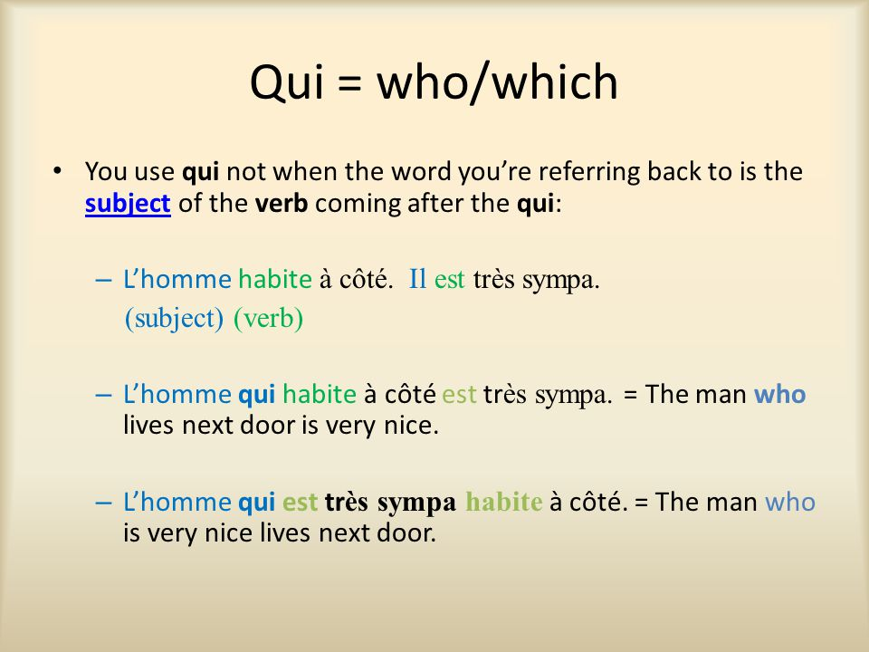 Qui = who/which You use qui not when the word you're referring back to is the subject of the verb coming after the qui: subject – L'homme habite à côt