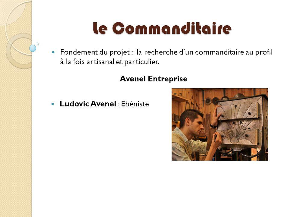 Le Commanditaire Fondement du projet : la recherche d'un commanditaire au profil à la fois artisanal et particulier. Ludovic Avenel : Ebéniste Avenel