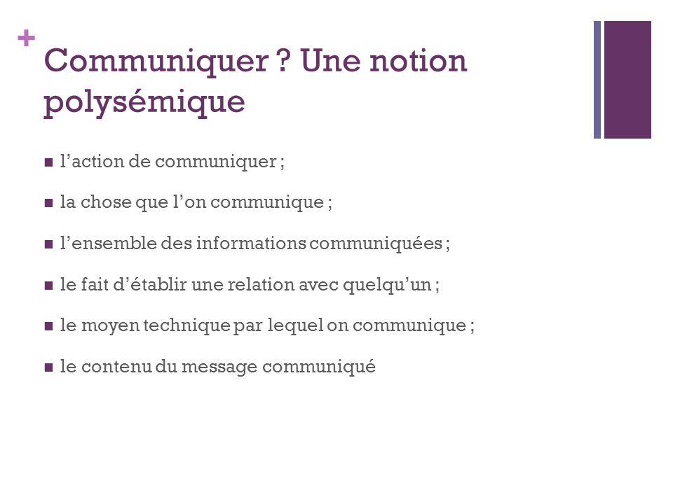 + Communiquer ? Une notion polysémique l'action de communiquer ; la chose que l'on communique ; l'ensemble des informations communiquées ; le fait d'é