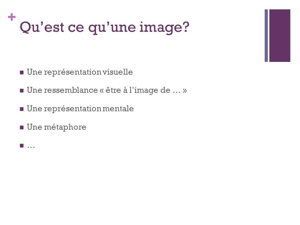 + Qu'est ce qu'une image? Une représentation visuelle Une ressemblance « être à l'image de … » Une représentation mentale Une métaphore …