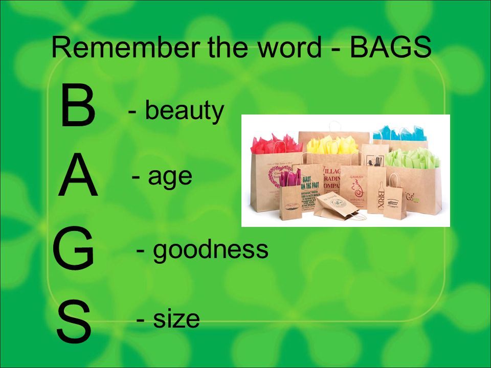 Remember the word - BAGS B A G S - beauty - age - goodness - size